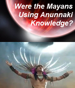 Were the Mayans Using Anunnaki Knowledge?