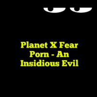 Planet X Fear Porn – An Insidious Evil